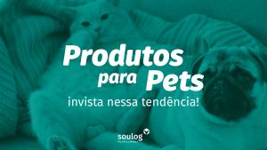 Produtos Pets Invista Nesta Tendência